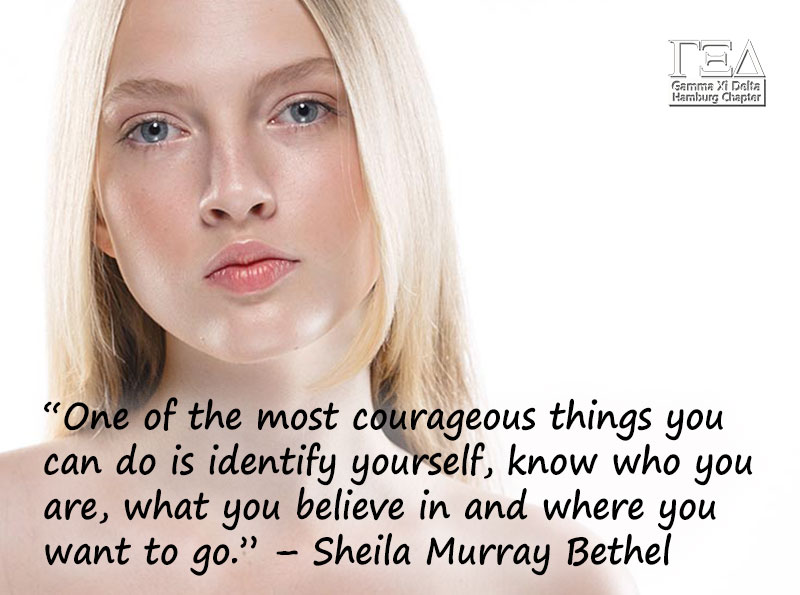 """One of the most courageous things you can do is identify yourself, know who you are, what you believe in and where you want to go."" – Sheila Murray Bethel"