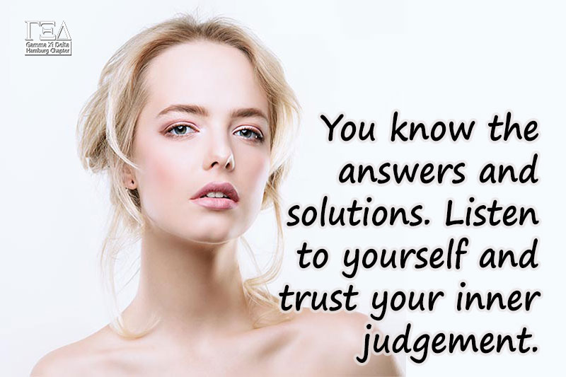 You know the answers and solutions. Listen to yourself and trust your inner judgement.