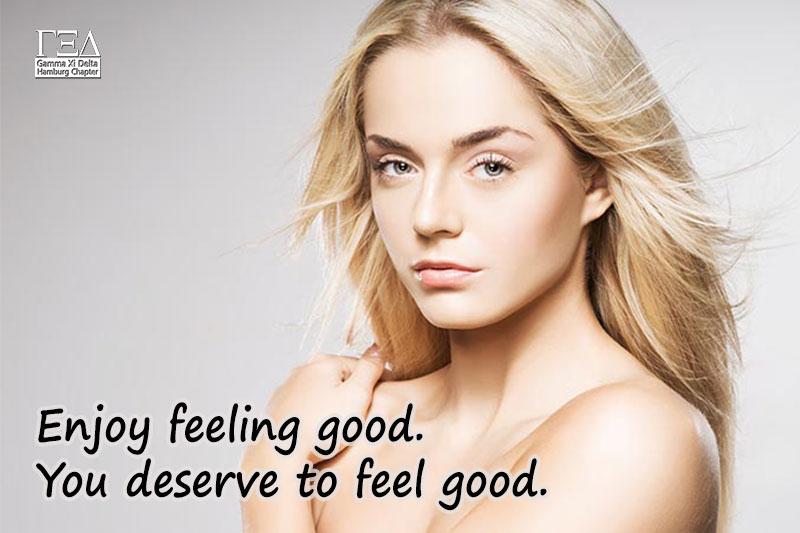 Enjoy feeling good. You deserve to feel good.